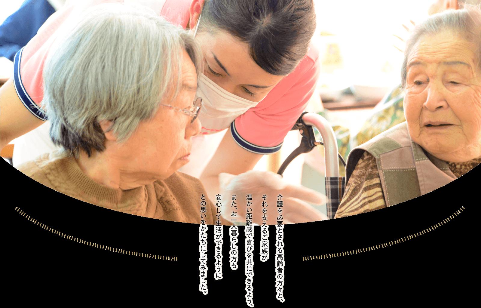 介護を必要とされる高齢者の方々と、それを支えるご家族が温かい距離感で喜びを共にできるよう、また、お一人暮らしの方も安心して生活ができるようにとの思いをかたちにしてみました。